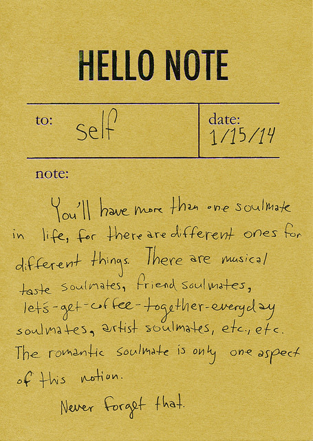 Note to self: You'll have more than one soulmate in life, for there are different ones for different things. There are musical taste soul mates, friend soulmates, lets-get-coffee-together-everyday soulmates, artist soulmates, etc., etc. The romantic soulmate is only one aspect of this notion. Never forget that.